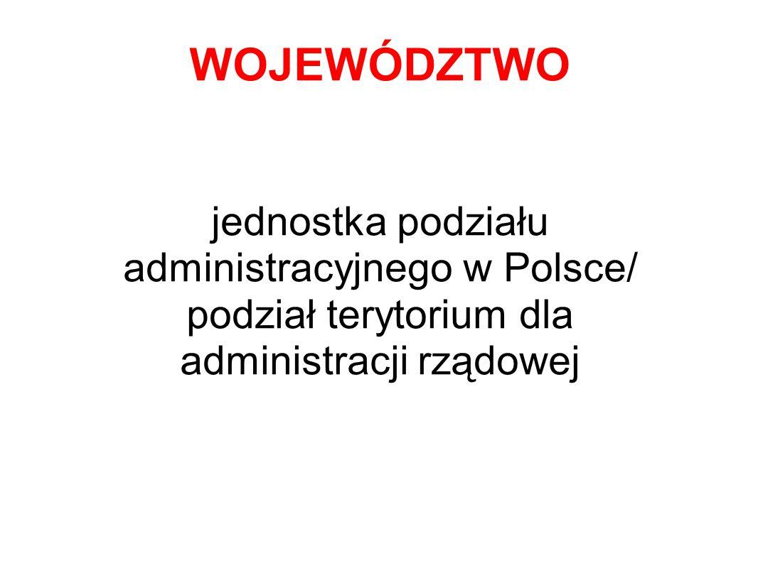 WOJEWÓDZTWO jednostka podziału administracyjnego w Polsce/ podział terytorium dla administracji rządowej