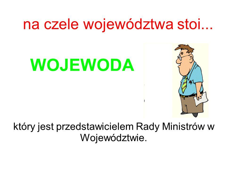 na czele województwa stoi... WOJEWODA który jest przedstawicielem Rady Ministrów w Województwie.
