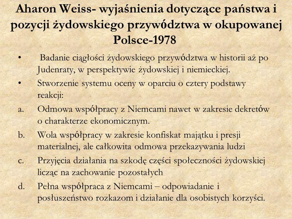 Aharon Weiss- wyjaśnienia dotyczące państwa i pozycji żydowskiego przyw ó dztwa w okupowanej Polsce-1978 Badanie ciągłości żydowskiego przyw ó dztwa w historii aż po Judenraty, w perspektywie żydowskiej i niemieckiej.
