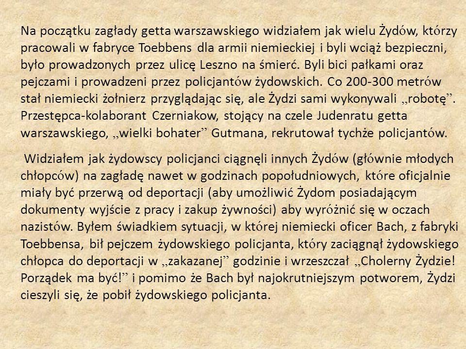 Na początku zagłady getta warszawskiego widziałem jak wielu Żyd ó w, kt ó rzy pracowali w fabryce Toebbens dla armii niemieckiej i byli wciąż bezpieczni, było prowadzonych przez ulicę Leszno na śmierć.