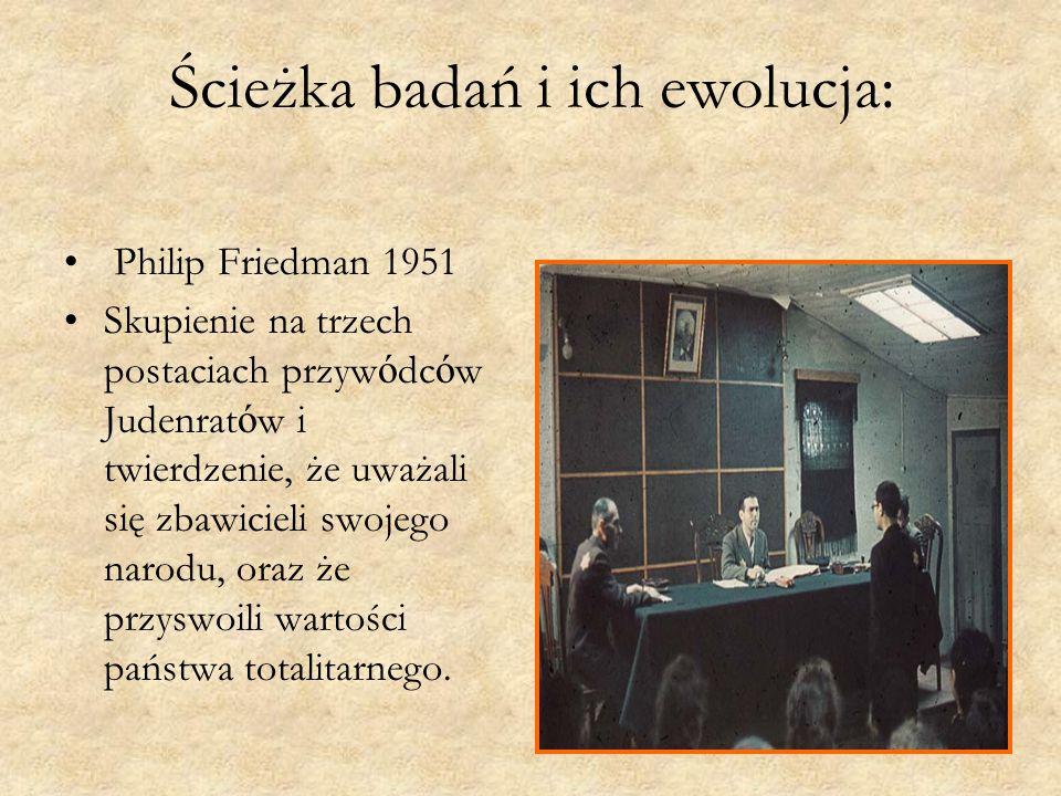 Ścieżka badań i ich ewolucja: Philip Friedman 1951 Skupienie na trzech postaciach przyw ó dc ó w Judenrat ó w i twierdzenie, że uważali się zbawicieli swojego narodu, oraz że przyswoili wartości państwa totalitarnego.