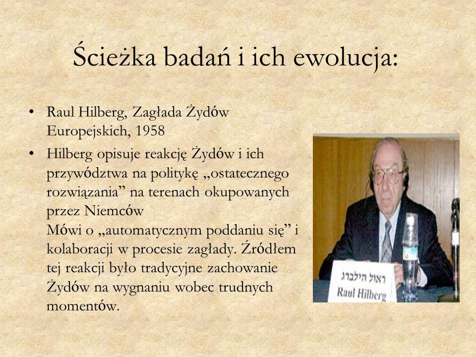 """Ścieżka badań i ich ewolucja: Raul Hilberg, Zagłada Żyd ó w Europejskich, 1958 Hilberg opisuje reakcję Żyd ó w i ich przyw ó dztwa na politykę """" ostatecznego rozwiązania na terenach okupowanych przez Niemc ó w M ó wi o """" automatycznym poddaniu się i kolaboracji w procesie zagłady."""