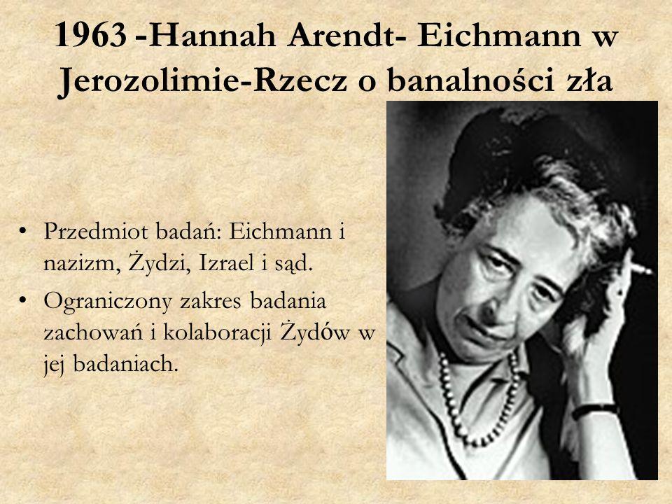 1963- Hannah Arendt- Eichmann w Jerozolimie-Rzecz o banalności zła Przedmiot badań: Eichmann i nazizm, Żydzi, Izrael i sąd.