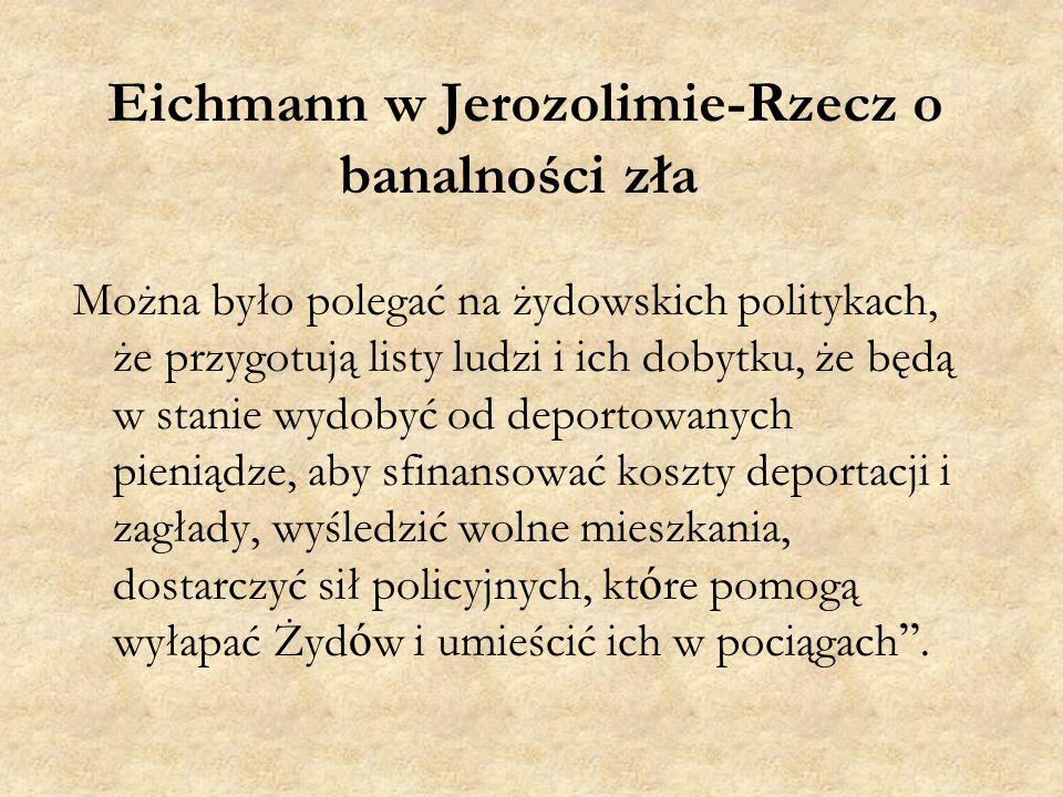 Eichmann w Jerozolimie-Rzecz o banalności zła Można było polegać na żydowskich politykach, że przygotują listy ludzi i ich dobytku, że będą w stanie wydobyć od deportowanych pieniądze, aby sfinansować koszty deportacji i zagłady, wyśledzić wolne mieszkania, dostarczyć sił policyjnych, kt ó re pomogą wyłapać Żyd ó w i umieścić ich w pociągach .