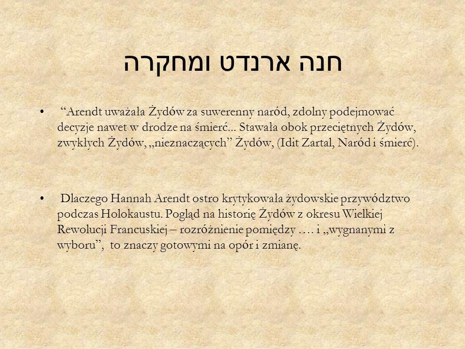 חנה ארנדט ומחקרה Arendt uważała Żyd ó w za suwerenny nar ó d, zdolny podejmować decyzje nawet w drodze na śmierć...