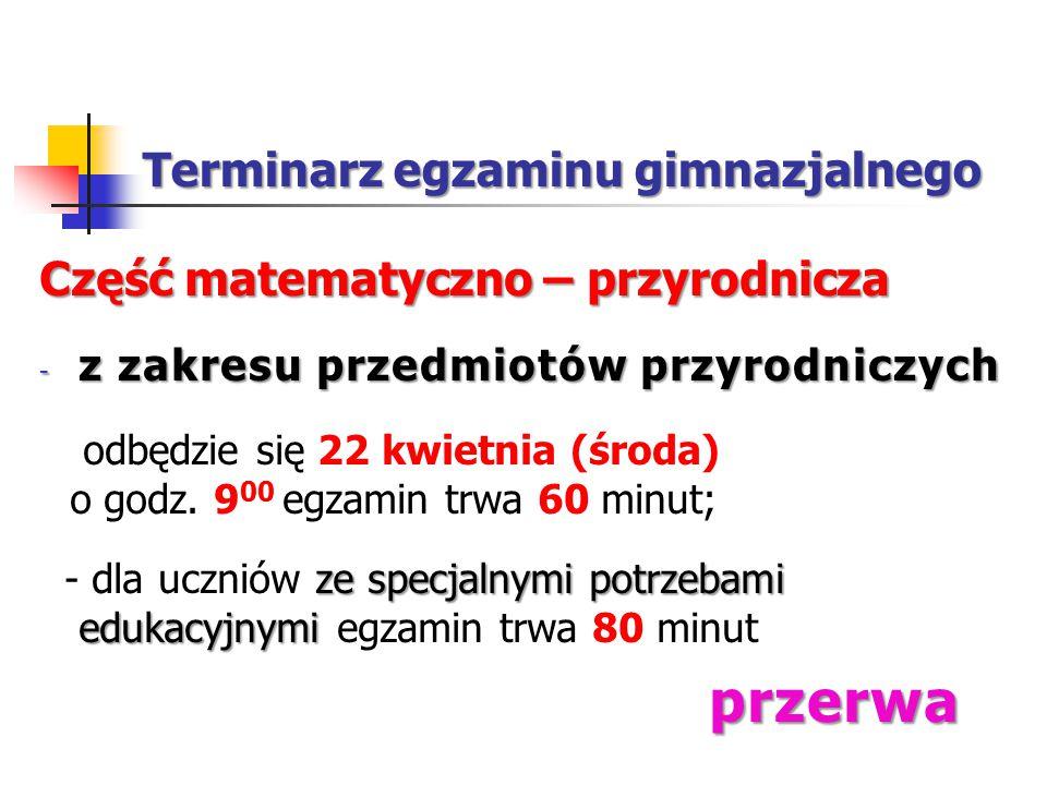 Terminarz egzaminu gimnazjalnego Część matematyczno – przyrodnicza - z zakresu przedmiotów przyrodniczych odbędzie się 22 kwietnia (środa) o godz.