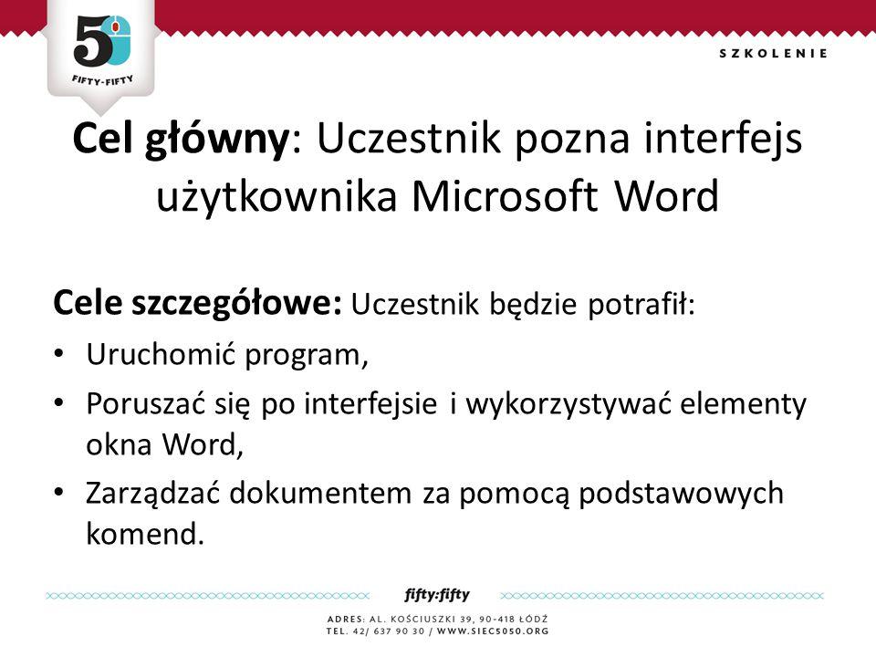 Cel główny: Uczestnik pozna interfejs użytkownika Microsoft Word Cele szczegółowe: Uczestnik będzie potrafił: Uruchomić program, Poruszać się po interfejsie i wykorzystywać elementy okna Word, Zarządzać dokumentem za pomocą podstawowych komend.
