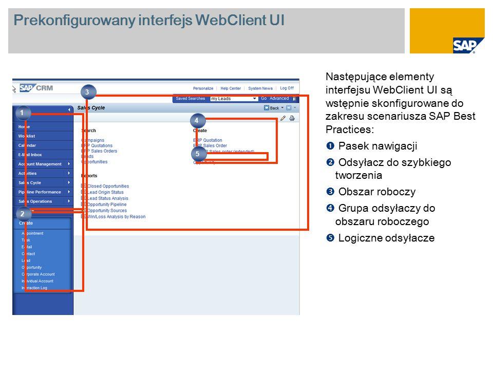 Prekonfigurowany interfejs WebClient UI Następujące elementy interfejsu WebClient UI są wstępnie skonfigurowane do zakresu scenariusza SAP Best Practices:  Pasek nawigacji  Odsyłacz do szybkiego tworzenia  Obszar roboczy  Grupa odsyłaczy do obszaru roboczego  Logiczne odsyłacze 1 2 4 3 5