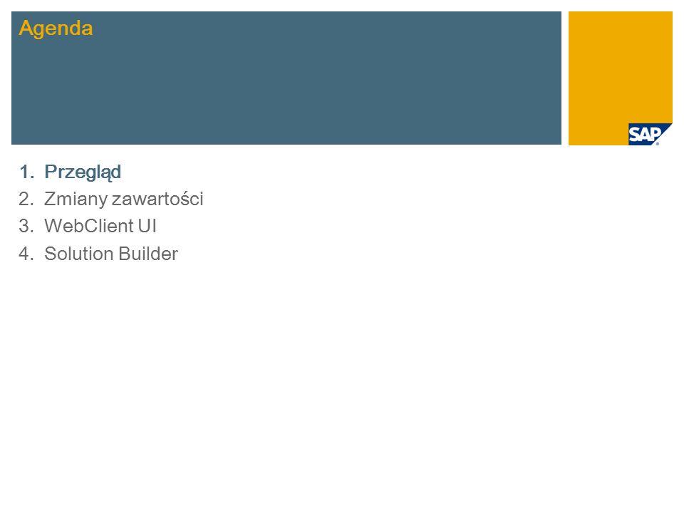 Krótki przegląd nowych funkcji Zakres wstępnie zdefiniowanych scenariuszy Prekonfigurowany interfejs użytkownika WebClient dostosowany do zakresu rozwiązania SAP Best Practices Nowe narzędzie do instalacji: SAP Best Practices Solution Builder
