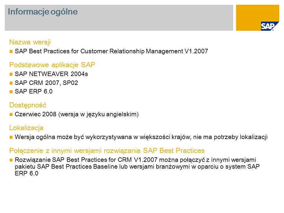 Informacje ogólne Nazwa wersji SAP Best Practices for Customer Relationship Management V1.2007 Podstawowe aplikacje SAP SAP NETWEAVER 2004s SAP CRM 2007, SP02 SAP ERP 6.0 Dostępność Czerwiec 2008 (wersja w języku angielskim) Lokalizacja Wersja ogólna może być wykorzystywana w większości krajów, nie ma potrzeby lokalizacji Połączenie z innymi wersjami rozwiązania SAP Best Practices Rozwiązanie SAP Best Practices for CRM V1.2007 można połączyć z innymi wersjami pakietu SAP Best Practices Baseline lub wersjami branżowymi w oparciu o system SAP ERP 6.0