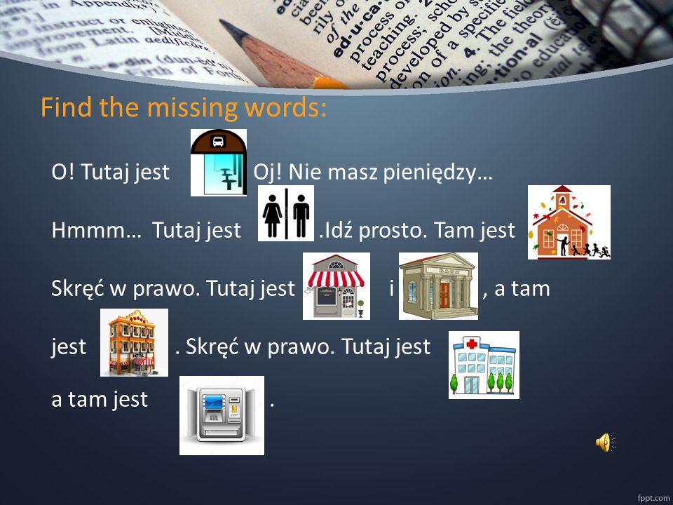 Find the missing words: O. Tutaj jest. Oj. Nie masz pieniędzy… Hmmm… Tutaj jest.Idź prosto.