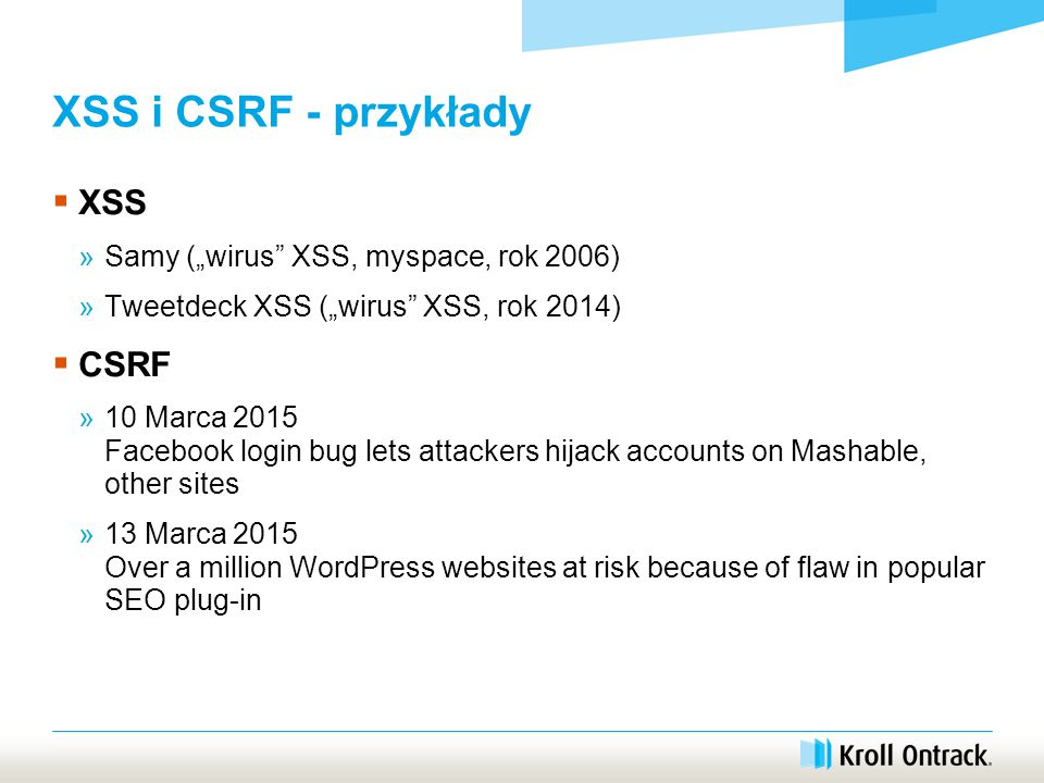 "XSS i CSRF - przykłady  XSS »Samy (""wirus XSS, myspace, rok 2006) »Tweetdeck XSS (""wirus XSS, rok 2014)  CSRF »10 Marca 2015 Facebook login bug lets attackers hijack accounts on Mashable, other sites »13 Marca 2015 Over a million WordPress websites at risk because of flaw in popular SEO plug-in"