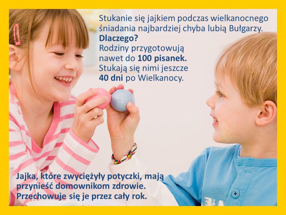 Stukanie się jajkiem podczas wielkanocnego śniadania najbardziej chyba lubią Bułgarzy. Dlaczego? Rodziny przygotowują nawet do 100 pisanek. Stukają si