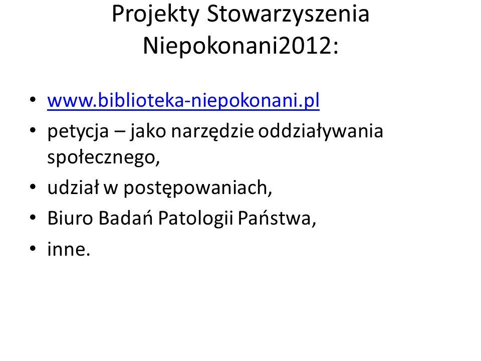 Projekty Stowarzyszenia Niepokonani2012: www.biblioteka-niepokonani.pl petycja – jako narzędzie oddziaływania społecznego, udział w postępowaniach, Biuro Badań Patologii Państwa, inne.