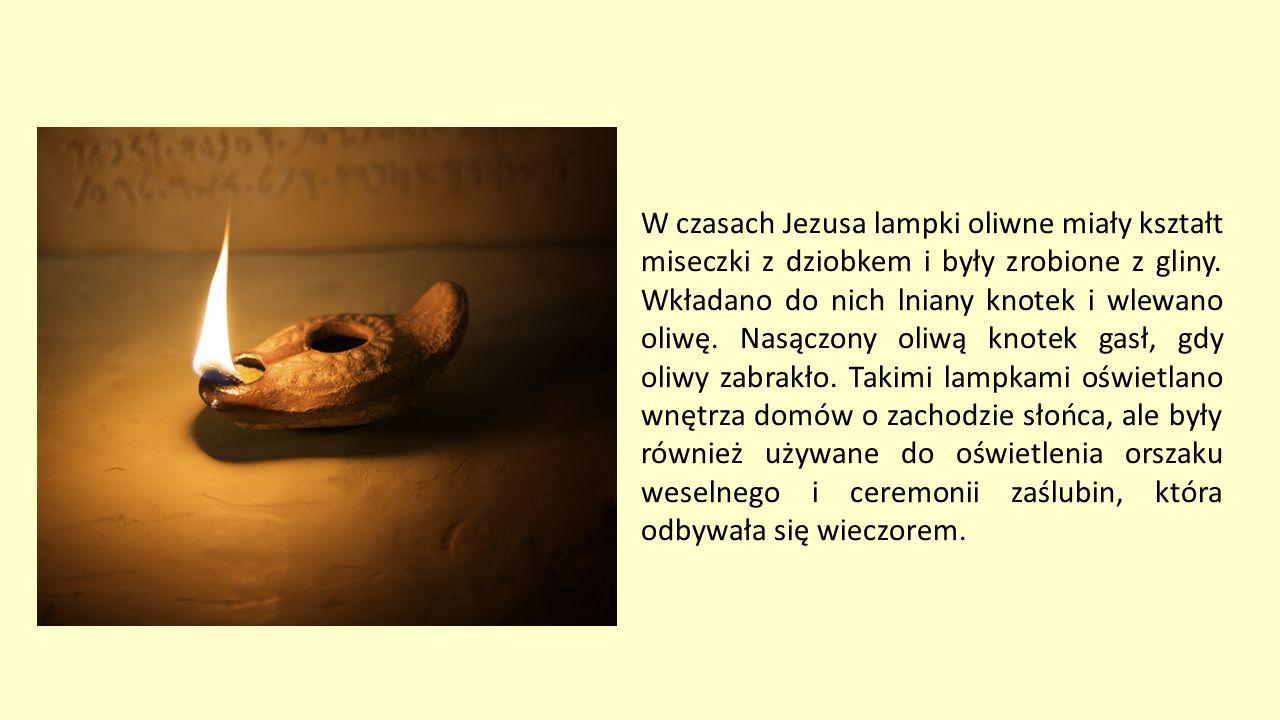 W czasach Jezusa lampki oliwne miały kształt miseczki z dziobkem i były zrobione z gliny. Wkładano do nich lniany knotek i wlewano oliwę. Nasączony ol