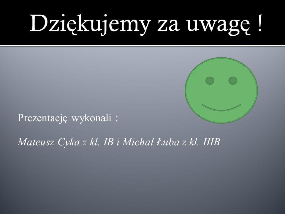 Dzi ę kujemy za uwag ę ! Prezentację wykonali : Mateusz Cyka z kl. IB i Michał Łuba z kl. IIIB