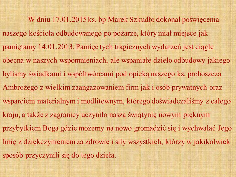 W dniu 17.01.2015 ks. bp Marek Szkudło dokonał poświęcenia naszego kościoła odbudowanego po pożarze, który miał miejsce jak pamiętamy 14.01.2013. Pami