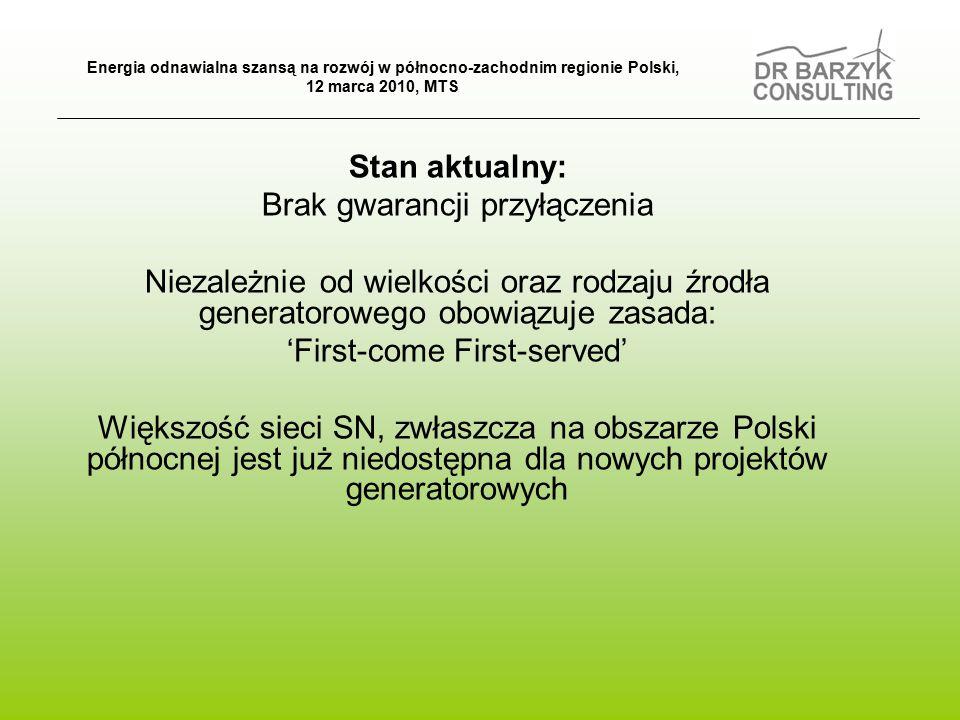 Stan aktualny: Brak gwarancji przyłączenia Niezależnie od wielkości oraz rodzaju źrodła generatorowego obowiązuje zasada: 'First-come First-served' Większość sieci SN, zwłaszcza na obszarze Polski północnej jest już niedostępna dla nowych projektów generatorowych Energia odnawialna szansą na rozwój w północno-zachodnim regionie Polski, 12 marca 2010, MTS