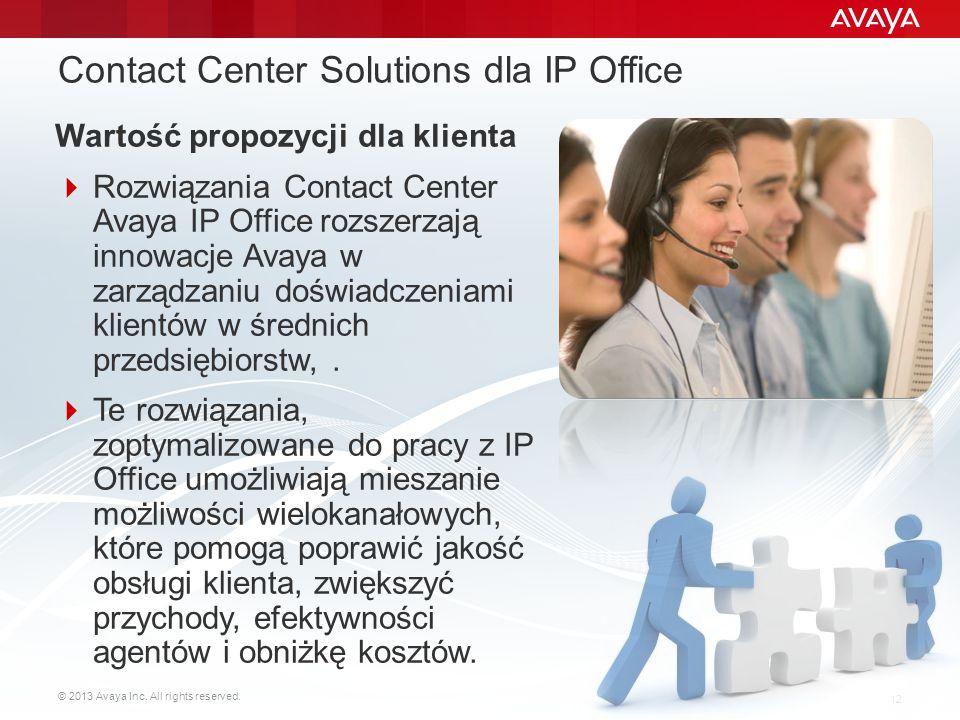 © 2013 Avaya Inc. All rights reserved. 12 Contact Center Solutions dla IP Office Wartość propozycji dla klienta  Rozwiązania Contact Center Avaya IP