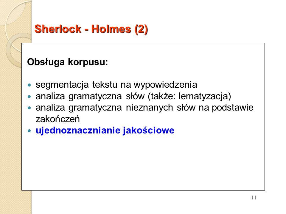 Obsługa korpusu: segmentacja tekstu na wypowiedzenia analiza gramatyczna słów (także: lematyzacja) analiza gramatyczna nieznanych słów na podstawie zakończeń ujednoznacznianie jakościowe 11 Sherlock - Holmes (2)