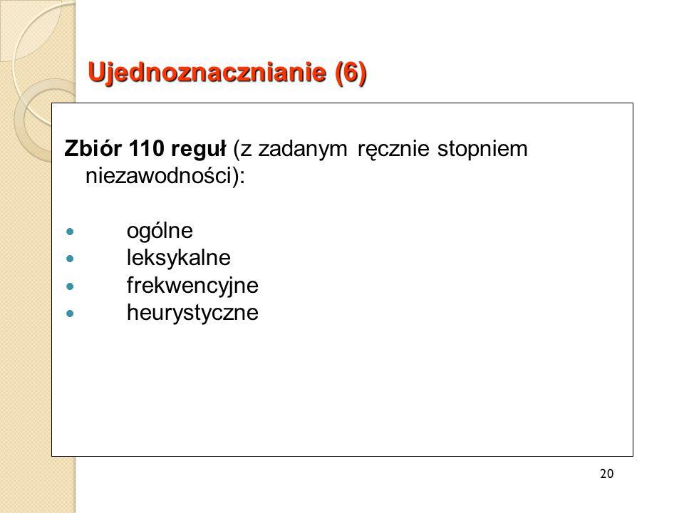 Zbiór 110 reguł (z zadanym ręcznie stopniem niezawodności): ogólne leksykalne frekwencyjne heurystyczne 20 Ujednoznacznianie (6)