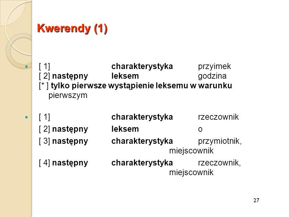 27 Kwerendy (1) [ 1] charakterystykaprzyimek [ 2] następny leksem godzina [* ] tylko pierwsze wystąpienie leksemu w warunku pierwszym [ 1] charakterystykarzeczownik [ 2] następnyleksem o [ 3] następny charakterystykaprzymiotnik, miejscownik [ 4] następny charakterystykarzeczownik, miejscownik
