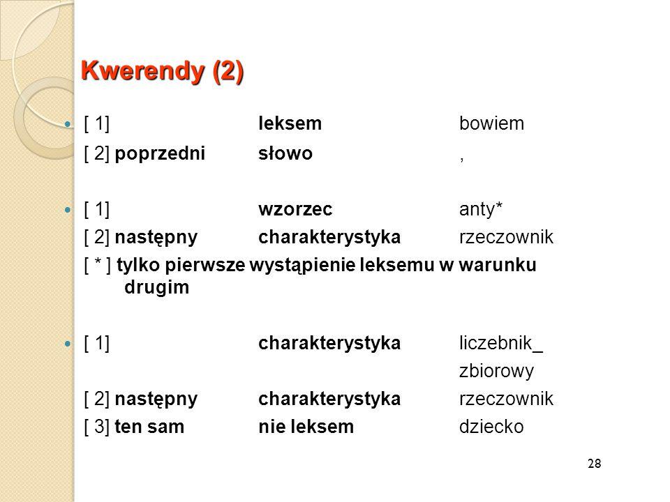 28 Kwerendy (2) [ 1] leksembowiem [ 2] poprzednisłowo, [ 1] wzorzecanty* [ 2] następnycharakterystykarzeczownik [ * ] tylko pierwsze wystąpienie leksemu w warunku drugim [ 1] charakterystykaliczebnik_ zbiorowy [ 2] następnycharakterystykarzeczownik [ 3] ten sam nie leksemdziecko