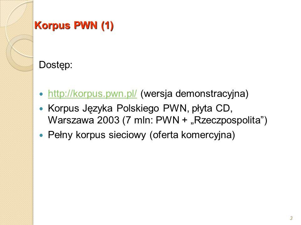 """Korpus PWN (1) 3 Dostęp: http://korpus.pwn.pl/ (wersja demonstracyjna) http://korpus.pwn.pl/ Korpus Języka Polskiego PWN, płyta CD, Warszawa 2003 (7 mln: PWN + """"Rzeczpospolita ) Pełny korpus sieciowy (oferta komercyjna)"""