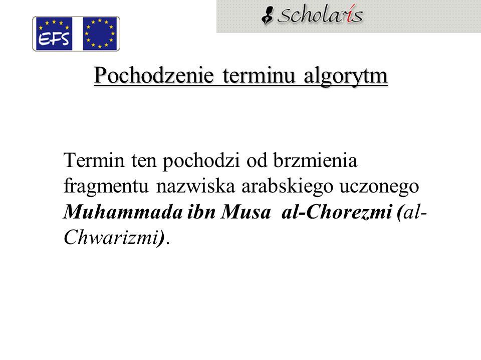 Pochodzenie terminu algorytm Termin ten pochodzi od brzmienia fragmentu nazwiska arabskiego uczonego Muhammada ibn Musa al-Chorezmi (al- Chwarizmi).