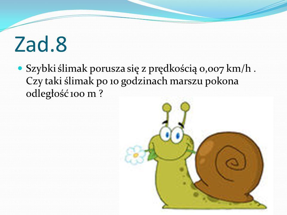 Zad.8 Szybki ślimak porusza się z prędkością 0,007 km/h.