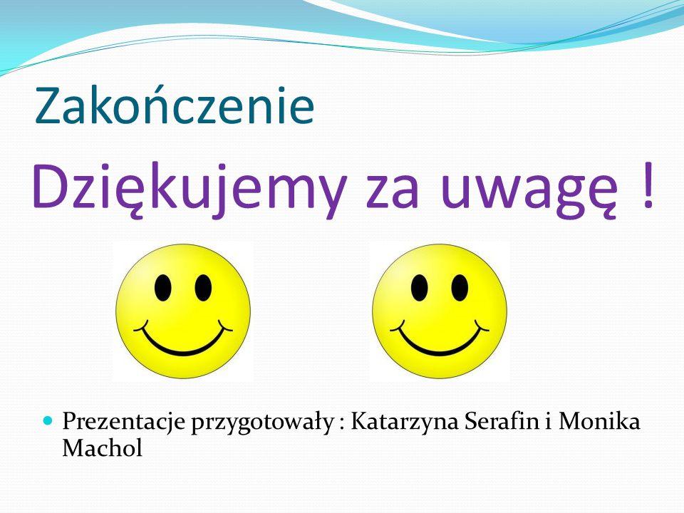 Zakończenie Prezentacje przygotowały : Katarzyna Serafin i Monika Machol Dziękujemy za uwagę !