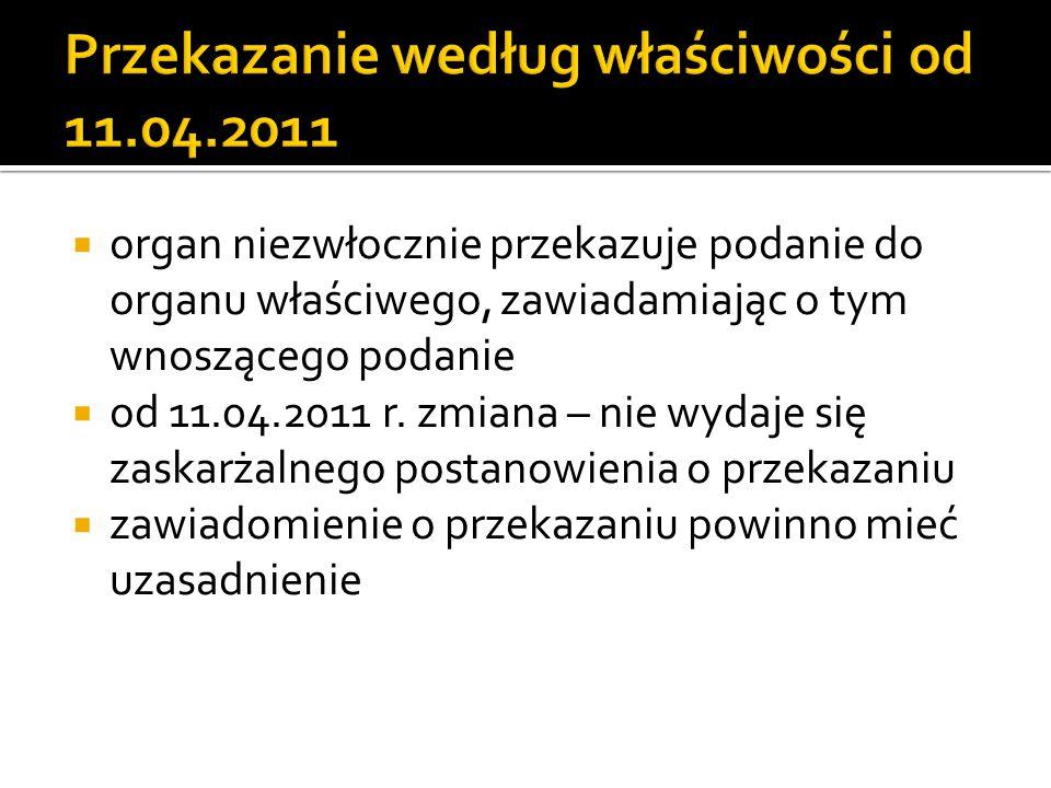  organ niezwłocznie przekazuje podanie do organu właściwego, zawiadamiając o tym wnoszącego podanie  od 11.04.2011 r. zmiana – nie wydaje się zaskar