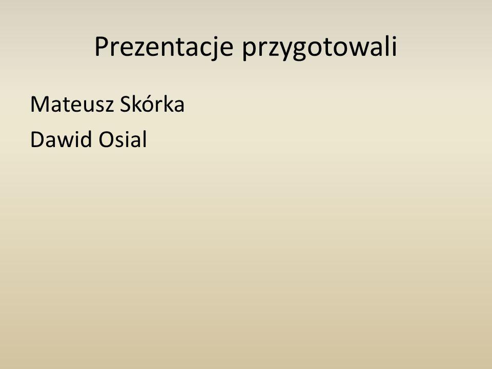 Prezentacje przygotowali Mateusz Skórka Dawid Osial