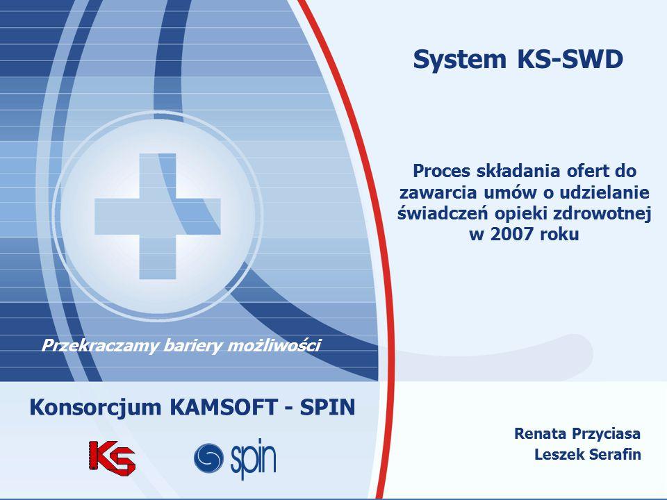 Przekraczamy bariery możliwościwww.spinsa.pl www.kamsoft.pl Renata Przyciasa Leszek Serafin System KS-SWD Proces składania ofert do zawarcia umów o udzielanie świadczeń opieki zdrowotnej w 2007 roku Przekraczamy bariery możliwości Konsorcjum KAMSOFT - SPIN