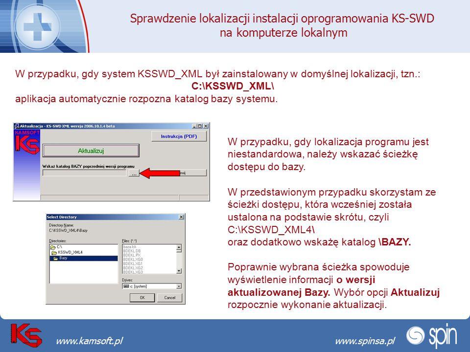 Przekraczamy bariery możliwościwww.spinsa.pl www.kamsoft.pl Sprawdzenie lokalizacji instalacji oprogramowania KS-SWD na komputerze lokalnym W przypadku, gdy system KSSWD_XML był zainstalowany w domyślnej lokalizacji, tzn.: C:\KSSWD_XML\ aplikacja automatycznie rozpozna katalog bazy systemu.