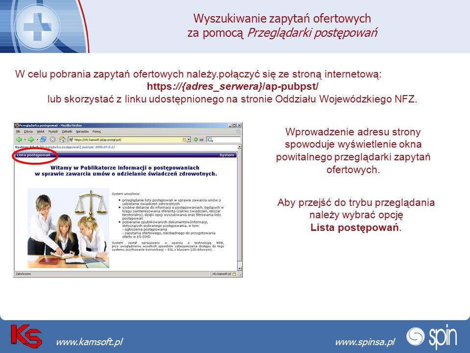 Przekraczamy bariery możliwościwww.spinsa.pl www.kamsoft.pl Wyszukiwanie zapytań ofertowych za pomocą Przeglądarki postępowań W celu pobrania zapytań ofertowych należy.połączyć się ze stroną internetową: https://{adres_serwera}/ap-pubpst/ lub skorzystać z linku udostępnionego na stronie Oddziału Wojewódzkiego NFZ.