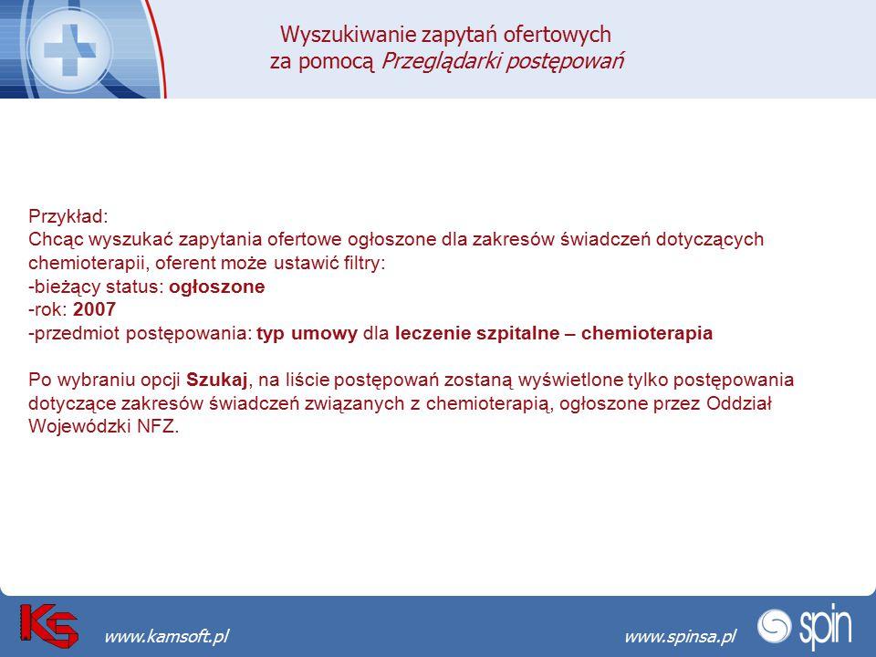 Przekraczamy bariery możliwościwww.spinsa.pl www.kamsoft.pl Przykład: Chcąc wyszukać zapytania ofertowe ogłoszone dla zakresów świadczeń dotyczących chemioterapii, oferent może ustawić filtry: -bieżący status: ogłoszone -rok: 2007 -przedmiot postępowania: typ umowy dla leczenie szpitalne – chemioterapia Po wybraniu opcji Szukaj, na liście postępowań zostaną wyświetlone tylko postępowania dotyczące zakresów świadczeń związanych z chemioterapią, ogłoszone przez Oddział Wojewódzki NFZ.