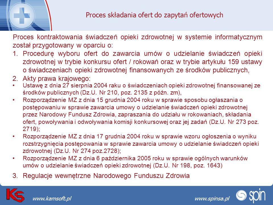 Przekraczamy bariery możliwościwww.spinsa.pl www.kamsoft.pl Proces składania ofert do zapytań ofertowych Proces kontraktowania świadczeń opieki zdrowotnej w systemie informatycznym został przygotowany w oparciu o: 1.Procedurę wyboru ofert do zawarcia umów o udzielanie świadczeń opieki zdrowotnej w trybie konkursu ofert / rokowań oraz w trybie artykułu 159 ustawy o świadczeniach opieki zdrowotnej finansowanych ze środków publicznych, 2.Akty prawa krajowego: Ustawę z dnia 27 sierpnia 2004 raku o świadczeniach opieki zdrowotnej finansowanej ze środków publicznych (Dz.U.
