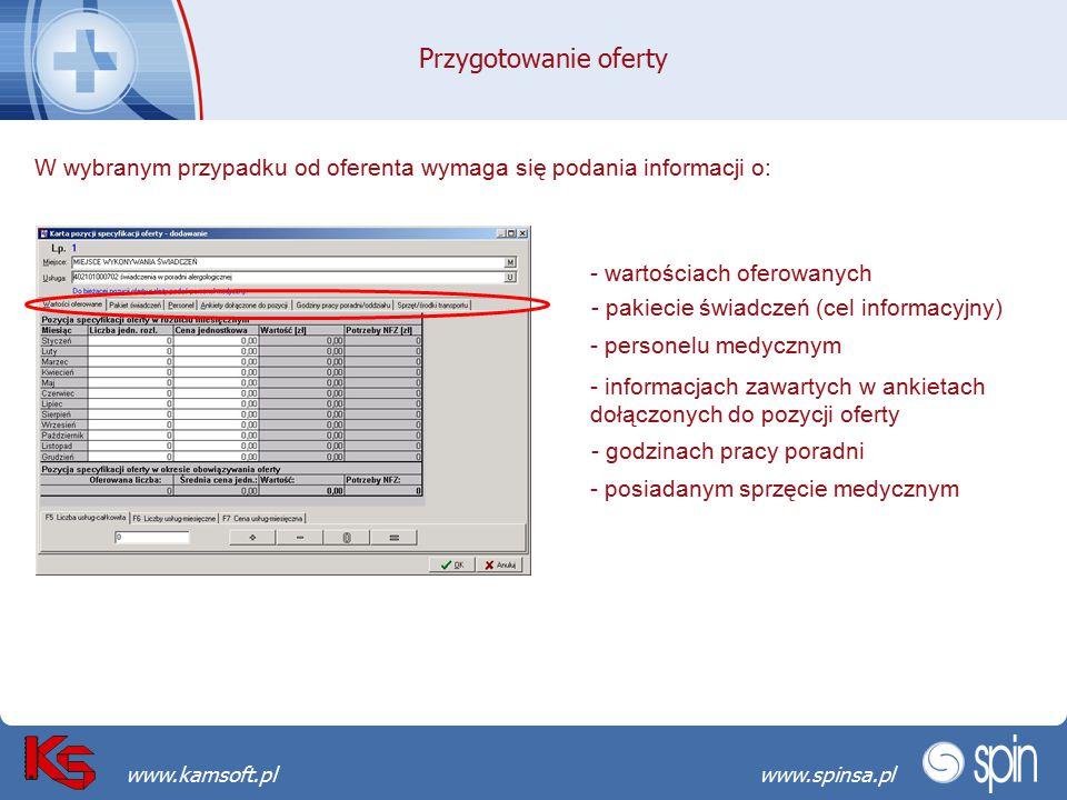 Przekraczamy bariery możliwościwww.spinsa.pl www.kamsoft.pl Przygotowanie oferty W wybranym przypadku od oferenta wymaga się podania informacji o: - wartościach oferowanych - pakiecie świadczeń (cel informacyjny) - personelu medycznym - informacjach zawartych w ankietach dołączonych do pozycji oferty - godzinach pracy poradni - posiadanym sprzęcie medycznym