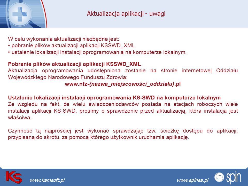 Przekraczamy bariery możliwościwww.spinsa.pl www.kamsoft.pl Aktualizacja aplikacji - uwagi W celu wykonania aktualizacji niezbędne jest: pobranie plików aktualizacji aplikacji KSSWD_XML ustalenie lokalizacji instalacji oprogramowania na komputerze lokalnym.