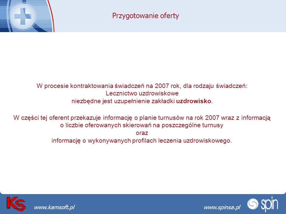 Przekraczamy bariery możliwościwww.spinsa.pl www.kamsoft.pl Przygotowanie oferty W procesie kontraktowania świadczeń na 2007 rok, dla rodzaju świadczeń: Lecznictwo uzdrowiskowe niezbędne jest uzupełnienie zakładki uzdrowisko.