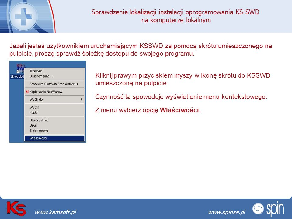 Przekraczamy bariery możliwościwww.spinsa.pl www.kamsoft.pl Sprawdzenie lokalizacji instalacji oprogramowania KS-SWD na komputerze lokalnym Wybór opcji właściwości spowoduje wyświetlenie okna Właściwości Skrót do KSSWD.