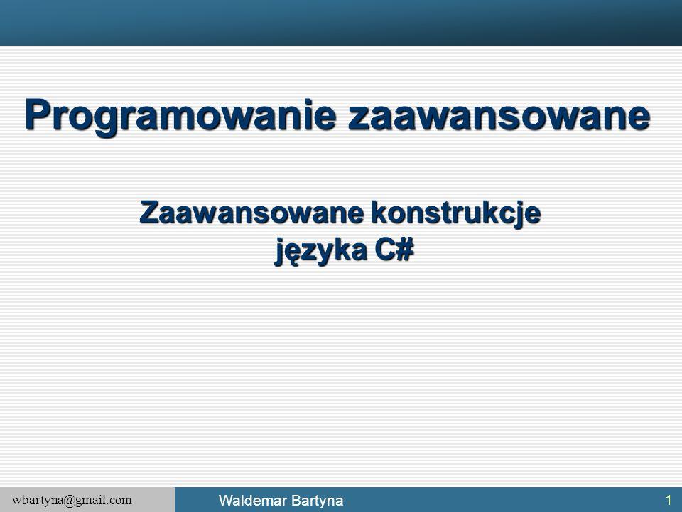 wbartyna@gmail.com Waldemar Bartyna 1 Programowanie zaawansowane Zaawansowane konstrukcje języka C#