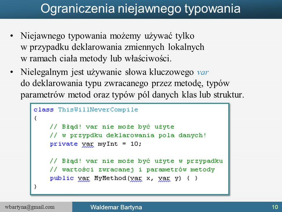 wbartyna@gmail.com Waldemar Bartyna Ograniczenia niejawnego typowania Niejawnego typowania możemy używać tylko w przypadku deklarowania zmiennych loka