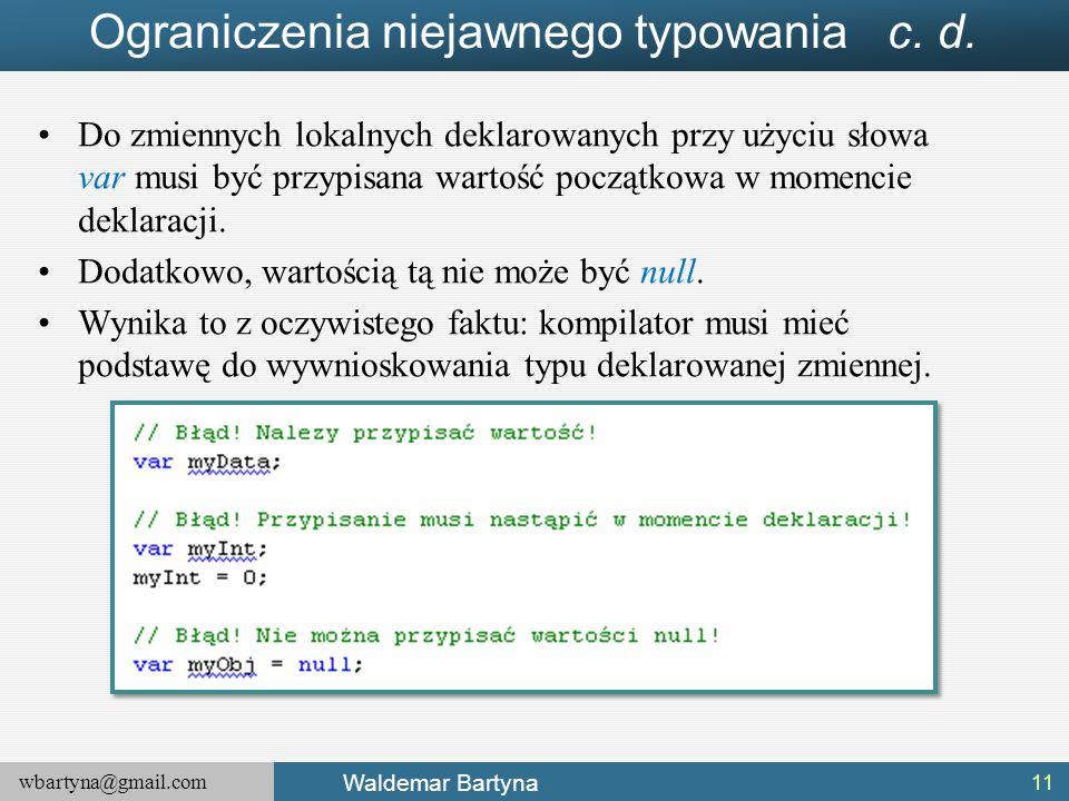 wbartyna@gmail.com Waldemar Bartyna Ograniczenia niejawnego typowania c. d. Do zmiennych lokalnych deklarowanych przy użyciu słowa var musi być przypi