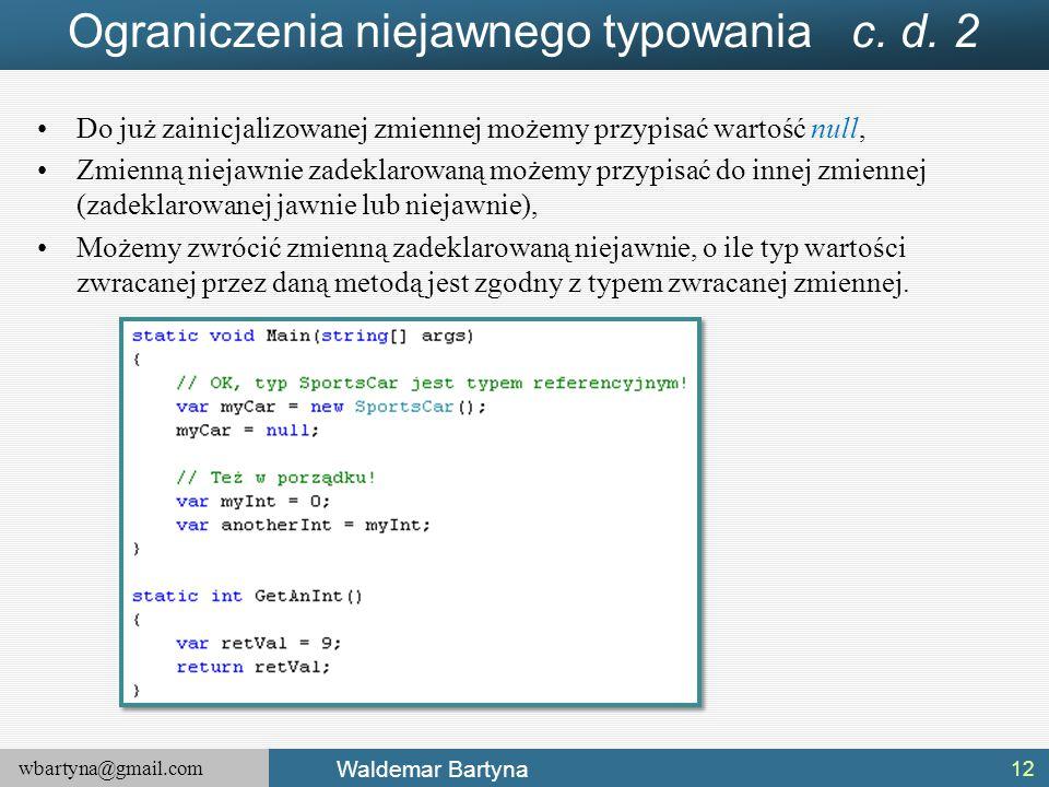 wbartyna@gmail.com Waldemar Bartyna Ograniczenia niejawnego typowania c. d. 2 Do już zainicjalizowanej zmiennej możemy przypisać wartość null, Zmienną