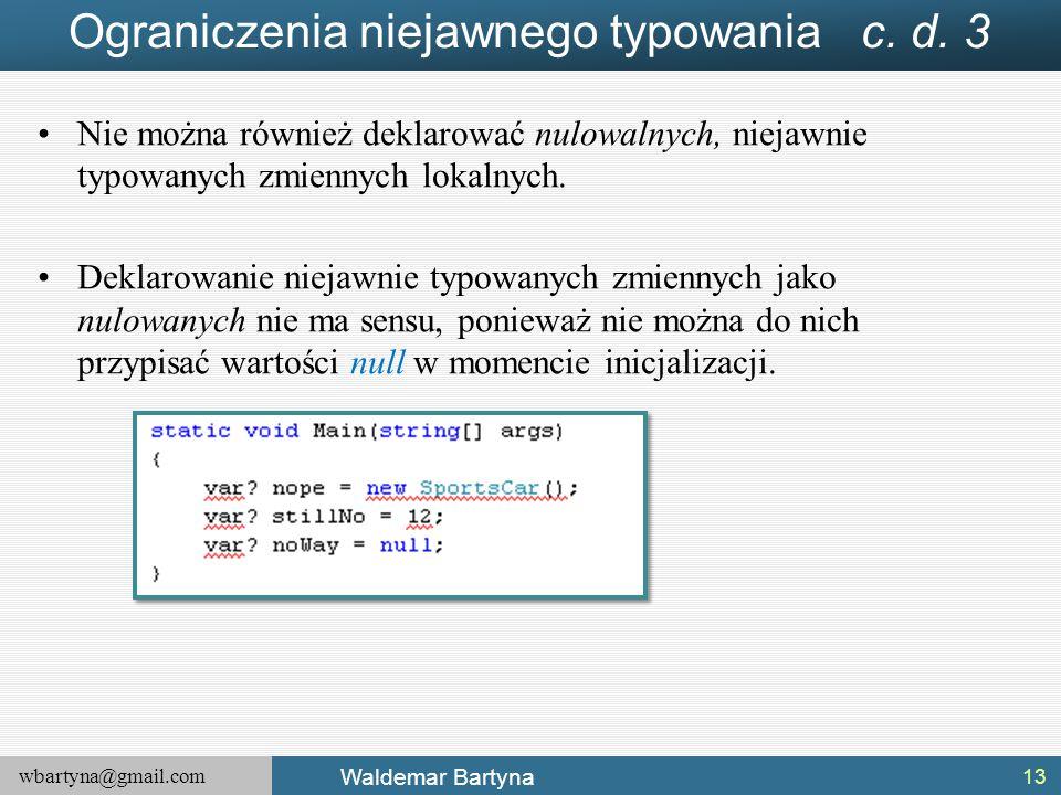 wbartyna@gmail.com Waldemar Bartyna Ograniczenia niejawnego typowania c. d. 3 Nie można również deklarować nulowalnych, niejawnie typowanych zmiennych