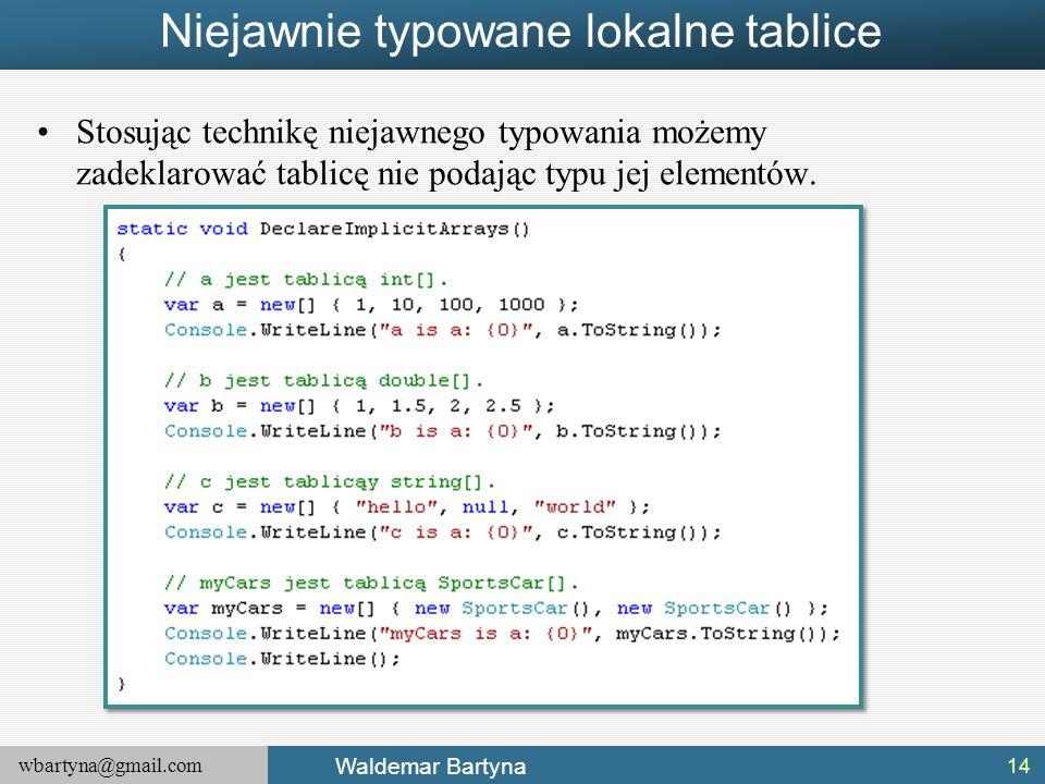 wbartyna@gmail.com Waldemar Bartyna Niejawnie typowane lokalne tablice Stosując technikę niejawnego typowania możemy zadeklarować tablicę nie podając