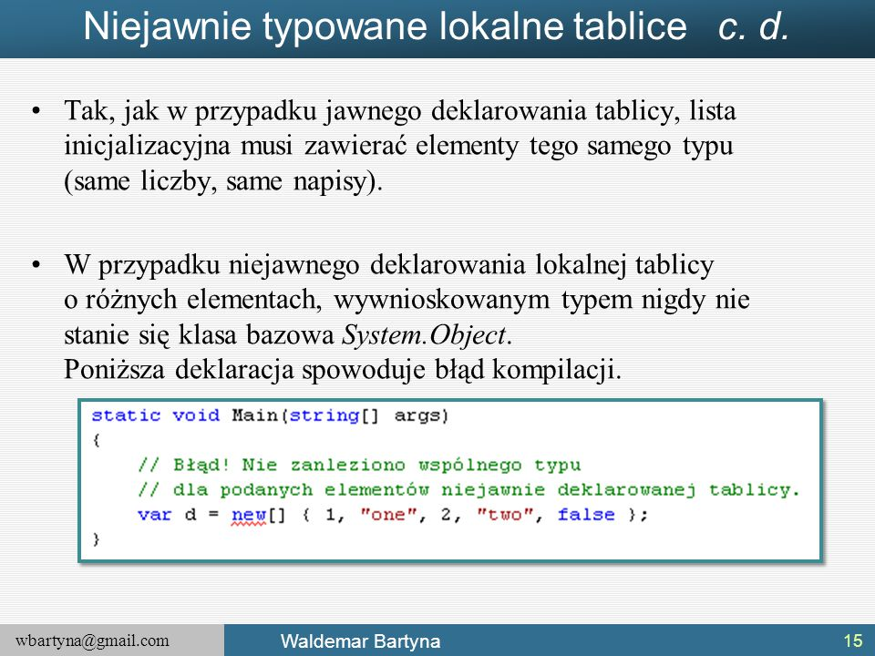 wbartyna@gmail.com Waldemar Bartyna Niejawnie typowane lokalne tablice c. d. Tak, jak w przypadku jawnego deklarowania tablicy, lista inicjalizacyjna