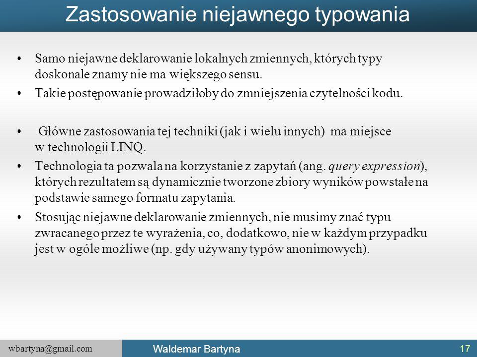 wbartyna@gmail.com Waldemar Bartyna Zastosowanie niejawnego typowania Samo niejawne deklarowanie lokalnych zmiennych, których typy doskonale znamy nie